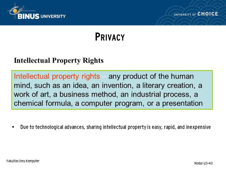 Fakultas Ilmu Komputer Modul-25-40 P RIVACY Intellectual Property Rights Due to technological advances, sharing intellectual property is easy, rapid,
