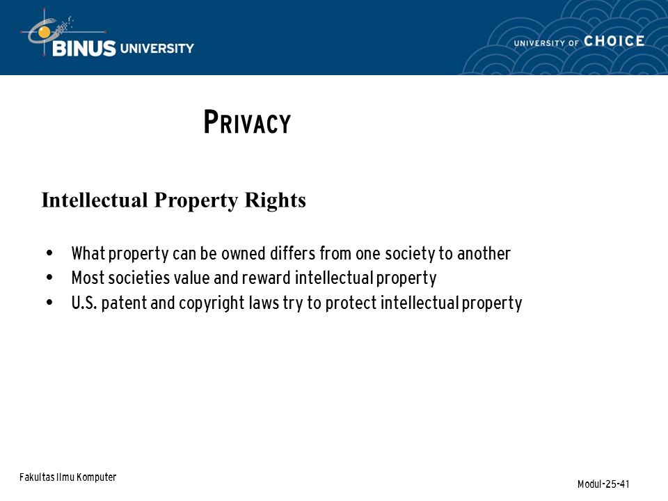 Fakultas Ilmu Komputer Modul-25-41 P RIVACY Intellectual Property Rights What property can be owned differs from one society to another Most societies