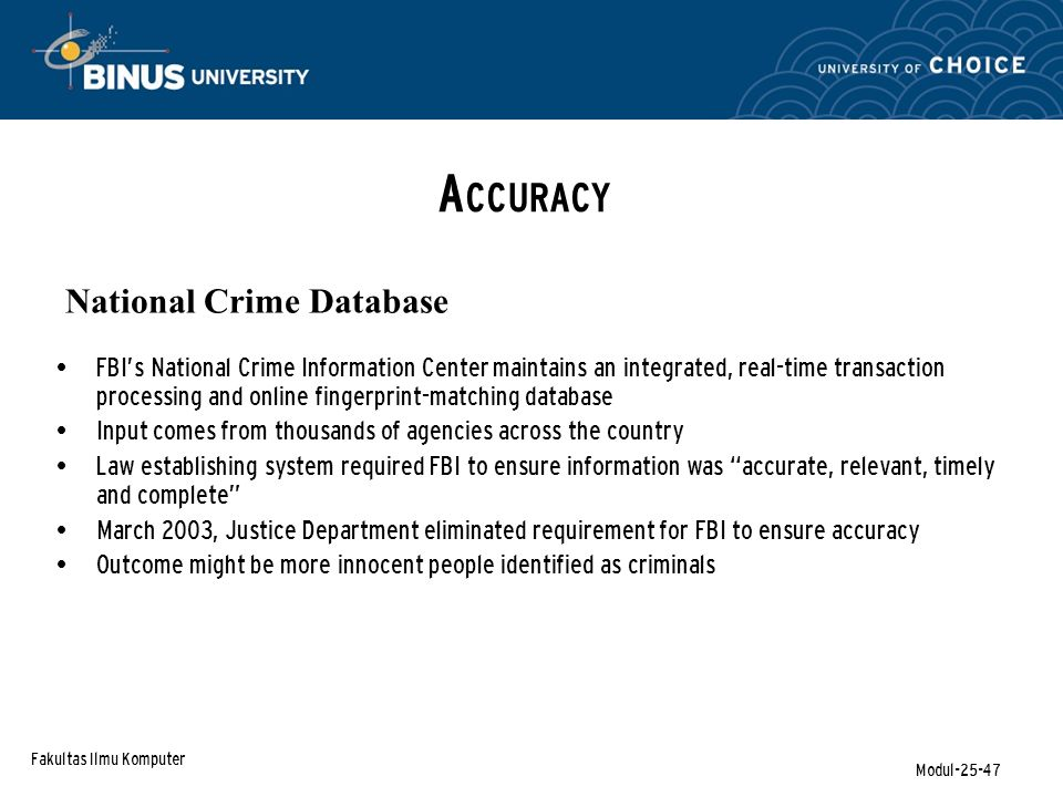Fakultas Ilmu Komputer Modul-25-47 A CCURACY National Crime Database FBI's National Crime Information Center maintains an integrated, real-time transaction processing and online fingerprint-matching database Input comes from thousands of agencies across the country Law establishing system required FBI to ensure information was accurate, relevant, timely and complete March 2003, Justice Department eliminated requirement for FBI to ensure accuracy Outcome might be more innocent people identified as criminals