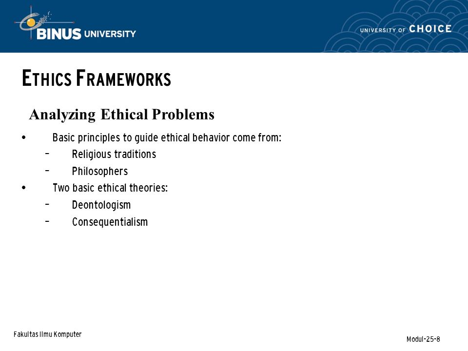 Fakultas Ilmu Komputer Modul-25-8 E THICS F RAMEWORKS Analyzing Ethical Problems Basic principles to guide ethical behavior come from: – Religious traditions – Philosophers Two basic ethical theories: – Deontologism – Consequentialism
