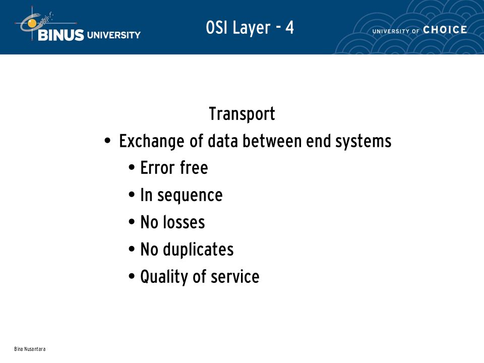 Bina Nusantara OSI Layer - 4 Transport Exchange of data between end systems Error free In sequence No losses No duplicates Quality of service