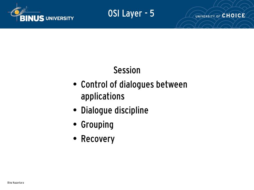 Bina Nusantara Session Control of dialogues between applications Dialogue discipline Grouping Recovery OSI Layer - 5
