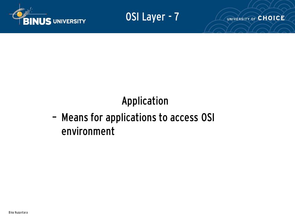 Bina Nusantara Application – Means for applications to access OSI environment OSI Layer - 7