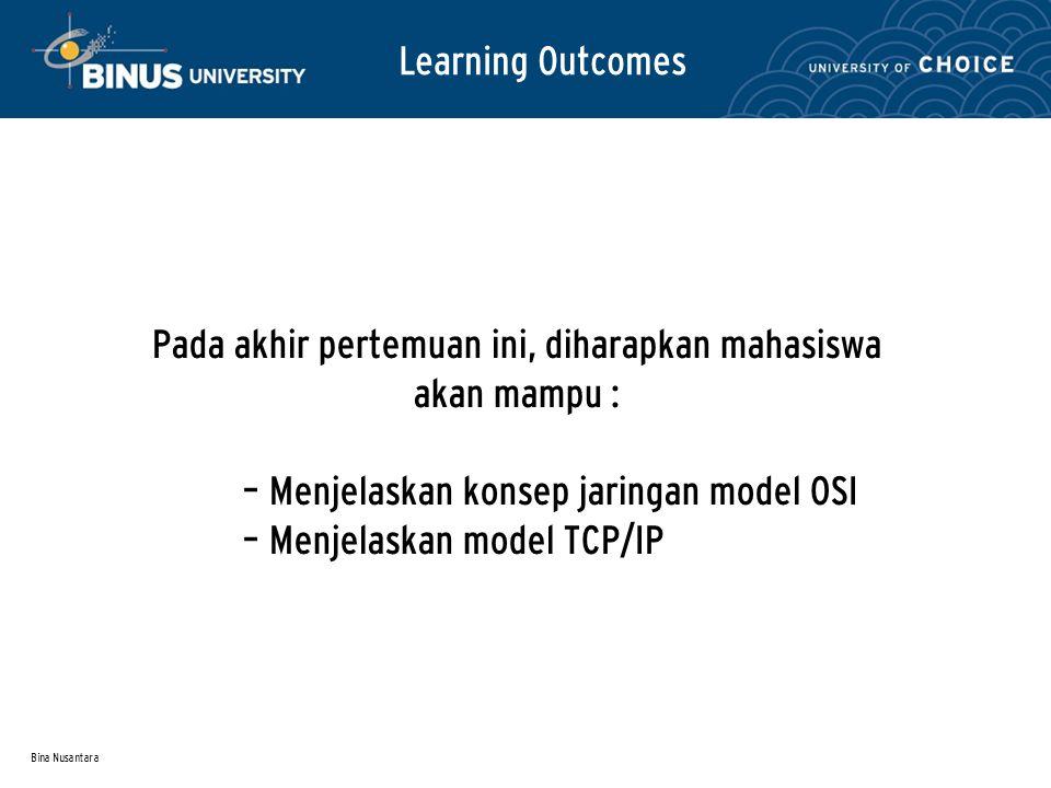 Bina Nusantara Learning Outcomes Pada akhir pertemuan ini, diharapkan mahasiswa akan mampu : – Menjelaskan konsep jaringan model OSI – Menjelaskan model TCP/IP