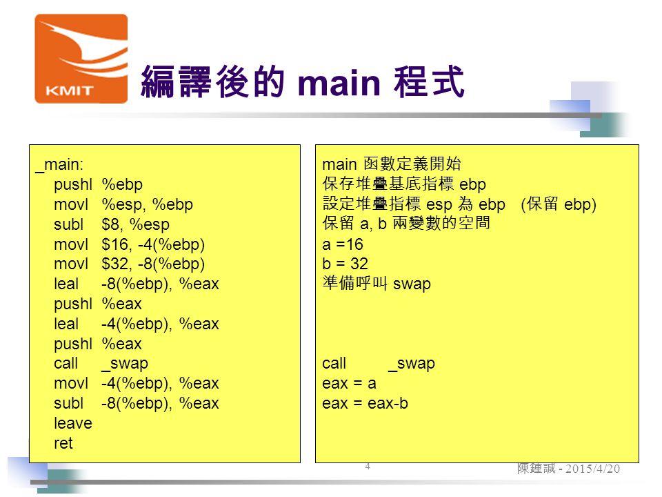 4 陳鍾誠 - 2015/4/20 編譯後的 main 程式 _main: pushl %ebp movl %esp, %ebp subl $8, %esp movl $16, -4(%ebp) movl$32, -8(%ebp) leal-8(%ebp), %eax pushl%eax leal-4(%ebp), %eax pushl%eax call_swap movl-4(%ebp), %eax subl-8(%ebp), %eax leave ret main 函數定義開始 保存堆疊基底指標 ebp 設定堆疊指標 esp 為 ebp( 保留 ebp) 保留 a, b 兩變數的空間 a =16 b = 32 準備呼叫 swap call_swap eax = a eax = eax-b