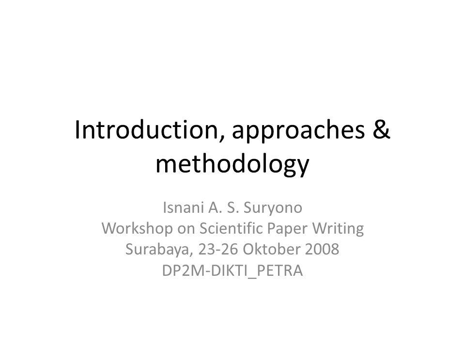Introduction, approaches & methodology Isnani A. S. Suryono Workshop on Scientific Paper Writing Surabaya, 23-26 Oktober 2008 DP2M-DIKTI_PETRA