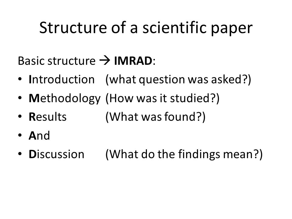 Structure of a scientific paper Basic structure  IMRAD: Introduction (what question was asked?) Methodology (How was it studied?) Results(What was found?) And Discussion(What do the findings mean?)