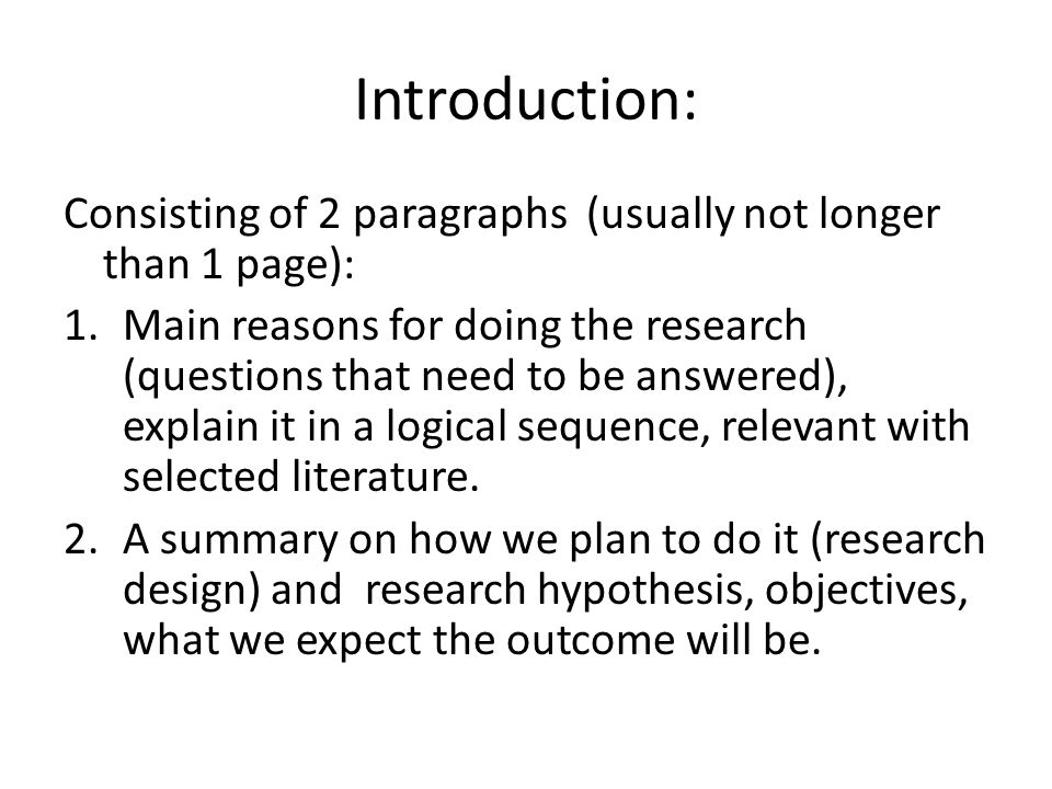 Introduction: Consisting of 2 paragraphs (usually not longer than 1 page): 1.Main reasons for doing the research (questions that need to be answered), explain it in a logical sequence, relevant with selected literature.