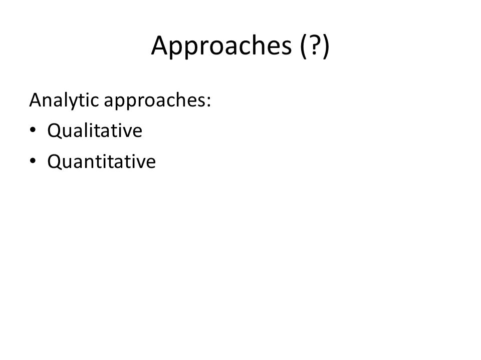 Approaches (?) Analytic approaches: Qualitative Quantitative