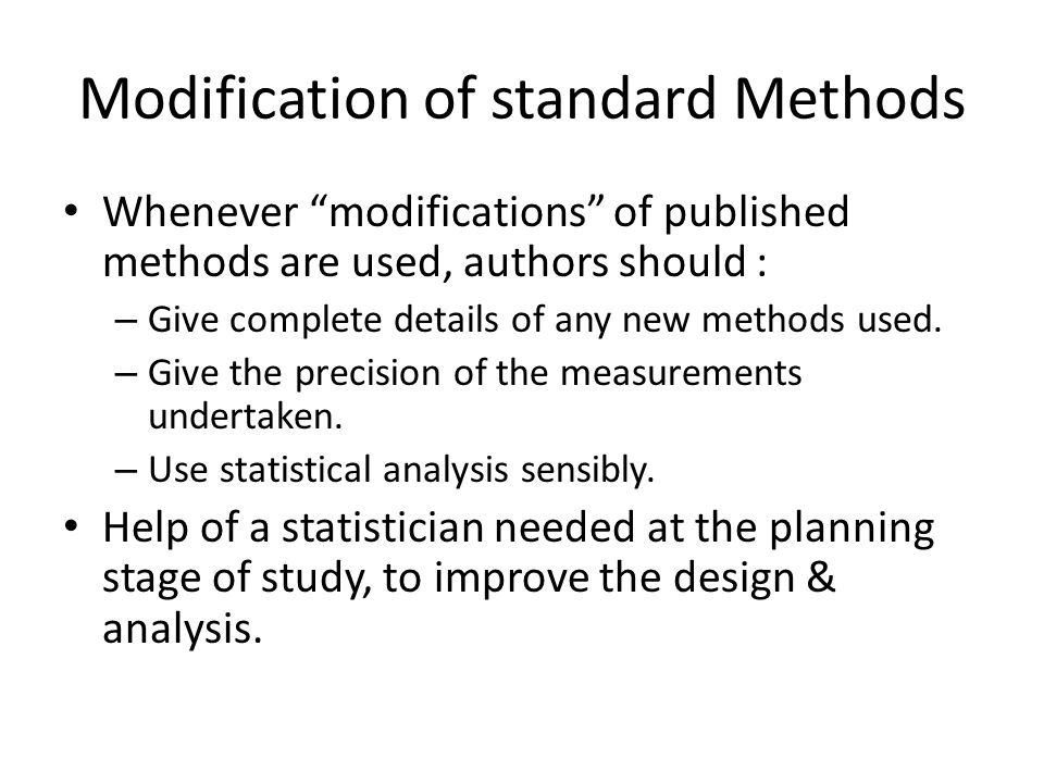 Modification of standard Methods Whenever modifications of published methods are used, authors should : – Give complete details of any new methods used.