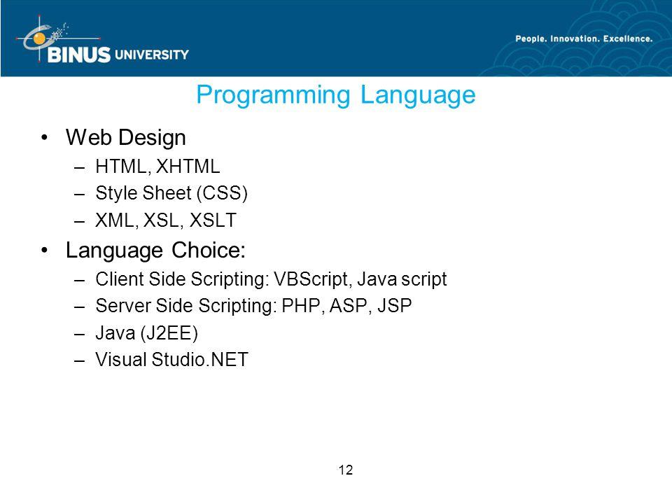 12 Programming Language Web Design –HTML, XHTML –Style Sheet (CSS) –XML, XSL, XSLT Language Choice: –Client Side Scripting: VBScript, Java script –Server Side Scripting: PHP, ASP, JSP –Java (J2EE) –Visual Studio.NET