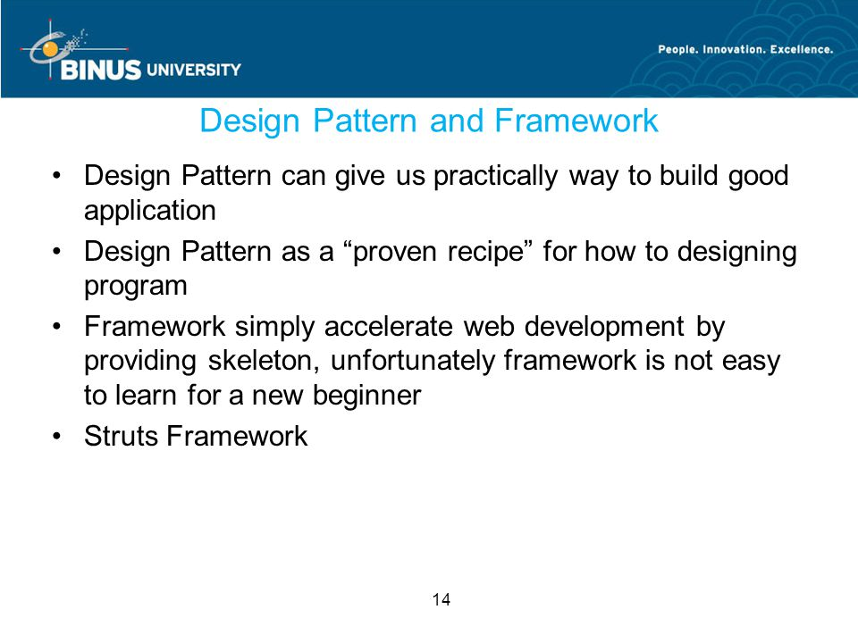 14 Design Pattern and Framework Design Pattern can give us practically way to build good application Design Pattern as a proven recipe for how to designing program Framework simply accelerate web development by providing skeleton, unfortunately framework is not easy to learn for a new beginner Struts Framework