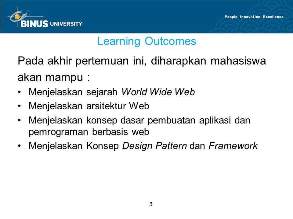 3 Learning Outcomes Pada akhir pertemuan ini, diharapkan mahasiswa akan mampu : Menjelaskan sejarah World Wide Web Menjelaskan arsitektur Web Menjelaskan konsep dasar pembuatan aplikasi dan pemrograman berbasis web Menjelaskan Konsep Design Pattern dan Framework