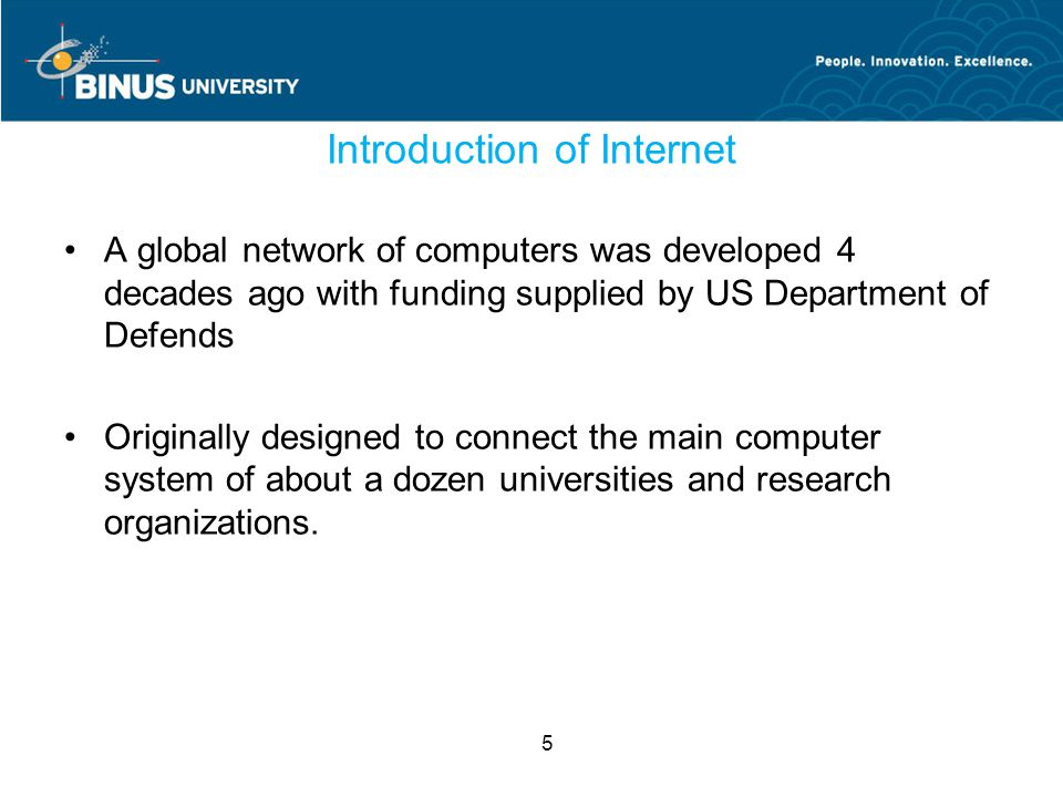 5 Introduction of Internet A global network of computers was developed 4 decades ago with funding supplied by US Department of Defends Originally designed to connect the main computer system of about a dozen universities and research organizations.