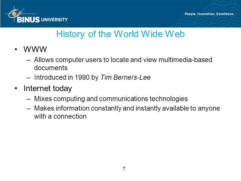 7 History of the World Wide Web WWW –Allows computer users to locate and view multimedia-based documents –Introduced in 1990 by Tim Berners-Lee Internet today –Mixes computing and communications technologies –Makes information constantly and instantly available to anyone with a connection
