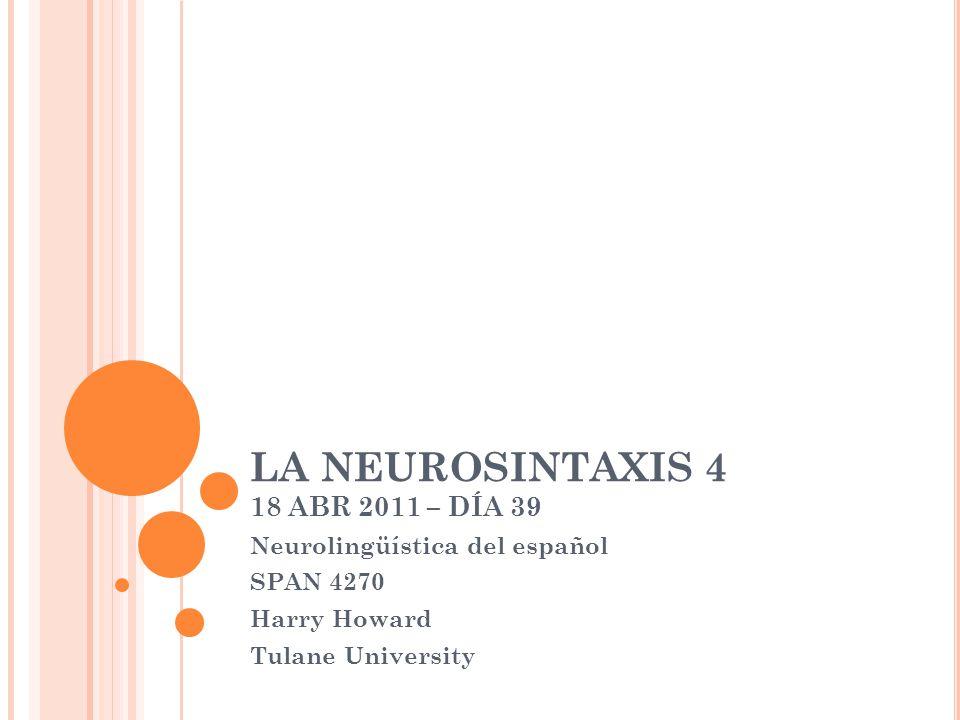 LA NEUROSINTAXIS 4 18 ABR 2011 – DÍA 39 Neurolingüística del español SPAN 4270 Harry Howard Tulane University