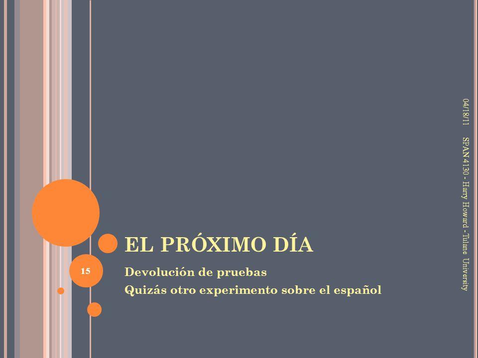 EL PRÓXIMO DÍA Devolución de pruebas Quizás otro experimento sobre el español 04/18/11 15 SPAN 4130 - Harry Howard - Tulane University