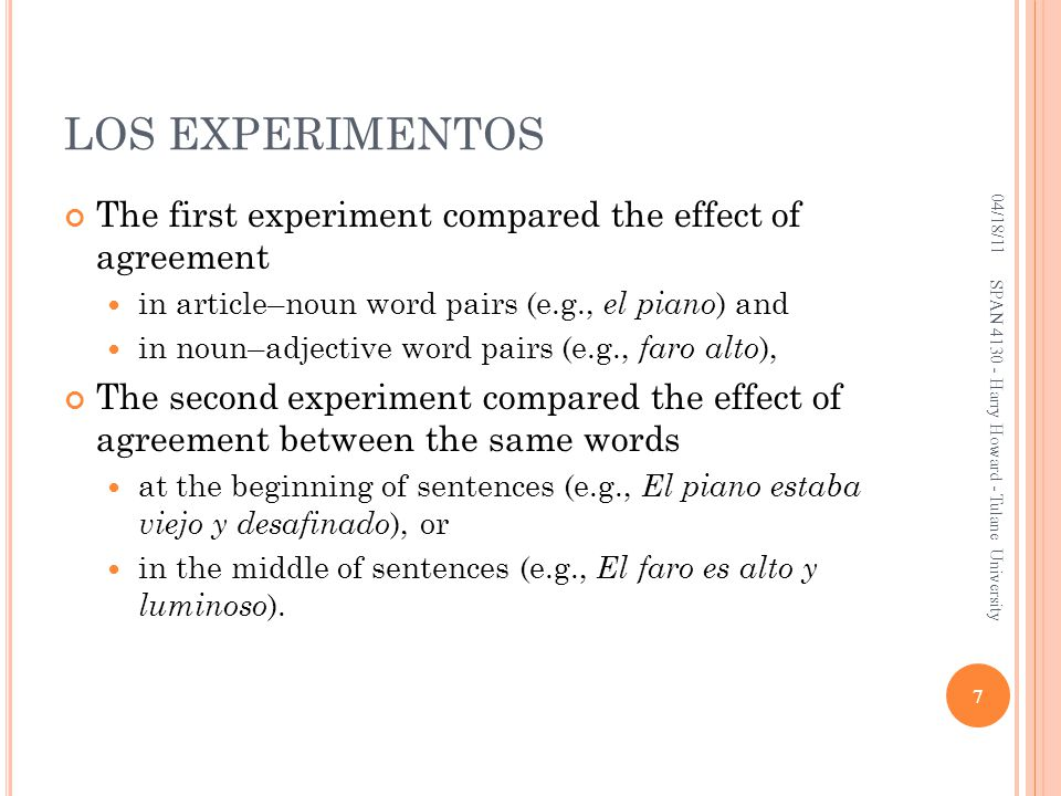 LOS EXPERIMENTOS The first experiment compared the effect of agreement in article–noun word pairs (e.g., el piano ) and in noun–adjective word pairs (e.g., faro alto ), The second experiment compared the effect of agreement between the same words at the beginning of sentences (e.g., El piano estaba viejo y desafinado ), or in the middle of sentences (e.g., El faro es alto y luminoso ).
