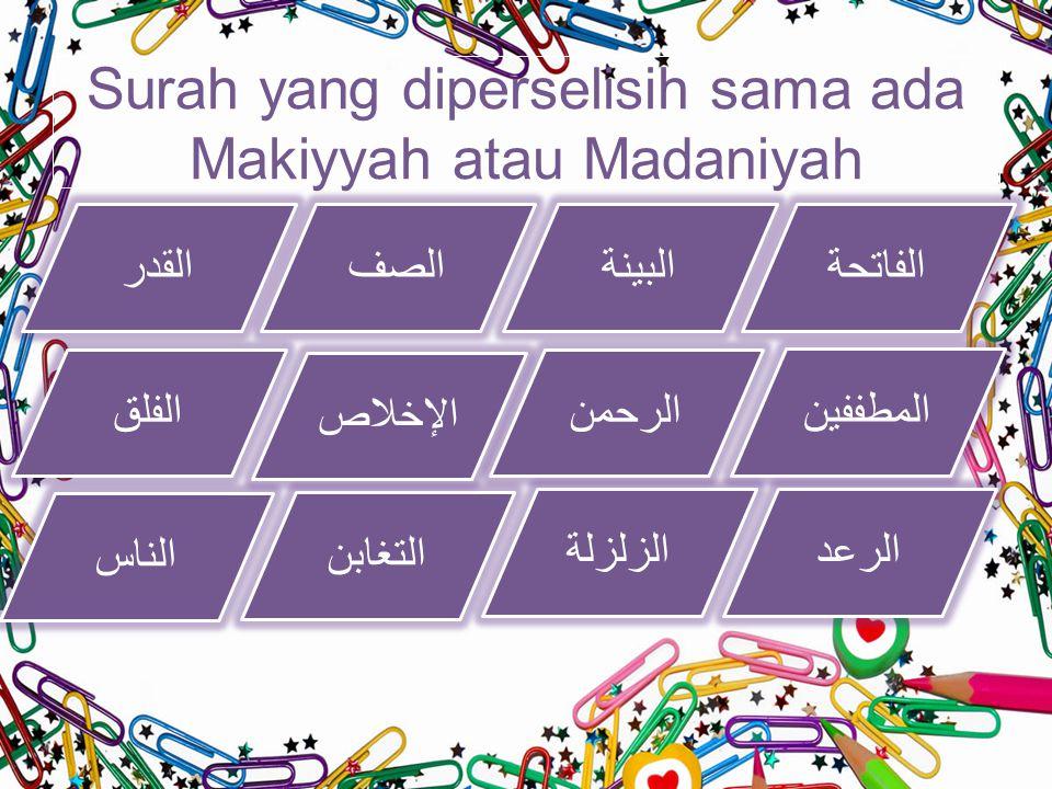 Surah yang diperselisih sama ada Makiyyah atau Madaniyah الفاتحةالبينة المطففين التغابن الناس الرعدالزلزلة الرحمن الإخلاص الفلق القدرالصف