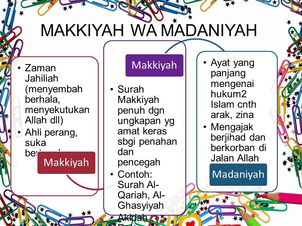 MAKKIYAH WA MADANIYAH Zaman Jahiliah (menyembah berhala, menyekutukan Allah dll) Ahli perang, suka bertengkar Makkiyah Surah Makkiyah penuh dgn ungkapan yg amat keras sbgi penahan dan pencegah Contoh: Surah Al- Qariah, Al- Ghasyiyah Akidah, Rukun Iman Makkiyah Ayat yang panjang mengenai hukum2 Islam cnth arak, zina Mengajak berjihad dan berkorban di Jalan Allah dll Madaniyah