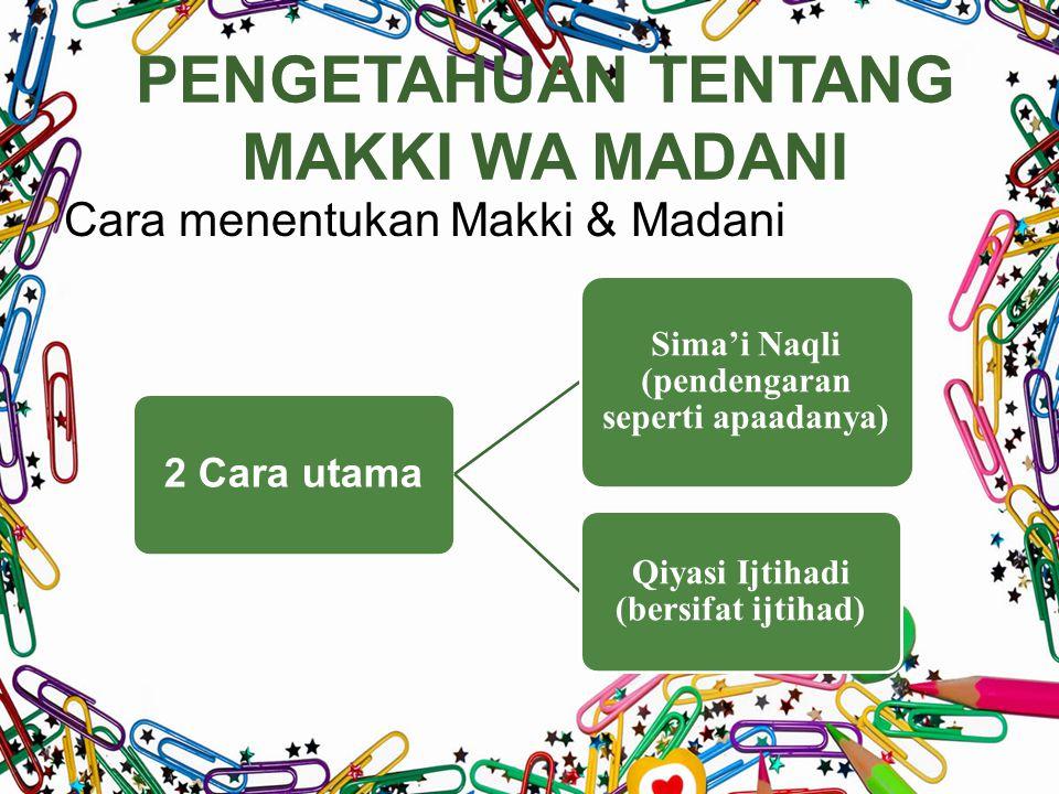 PENGETAHUAN TENTANG MAKKI WA MADANI Cara menentukan Makki & Madani 2 Cara utama Sima'i Naqli (pendengaran seperti apaadanya) Qiyasi Ijtihadi (bersifat ijtihad)
