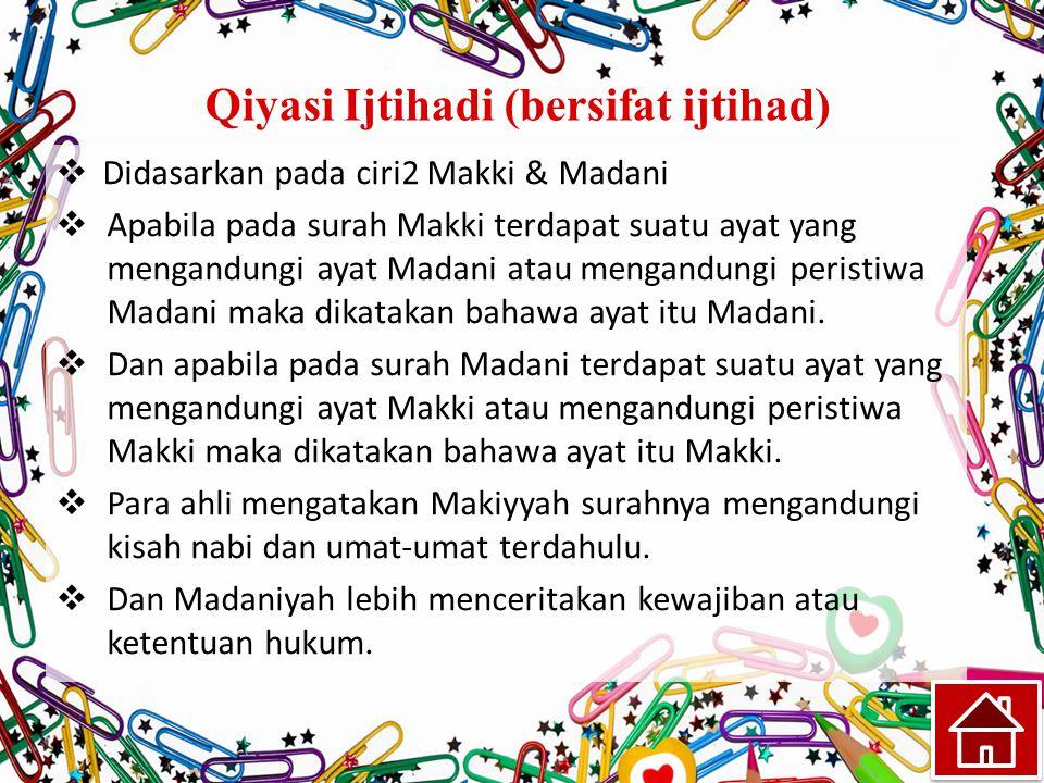 Qiyasi Ijtihadi (bersifat ijtihad)  Didasarkan pada ciri2 Makki & Madani  Apabila pada surah Makki terdapat suatu ayat yang mengandungi ayat Madani atau mengandungi peristiwa Madani maka dikatakan bahawa ayat itu Madani.