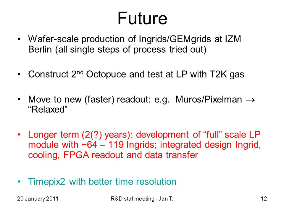 20 January 2011R&D staf meeting - Jan T.12 Future Wafer-scale production of Ingrids/GEMgrids at IZM Berlin (all single steps of process tried out) Construct 2 nd Octopuce and test at LP with T2K gas Move to new (faster) readout: e.g.
