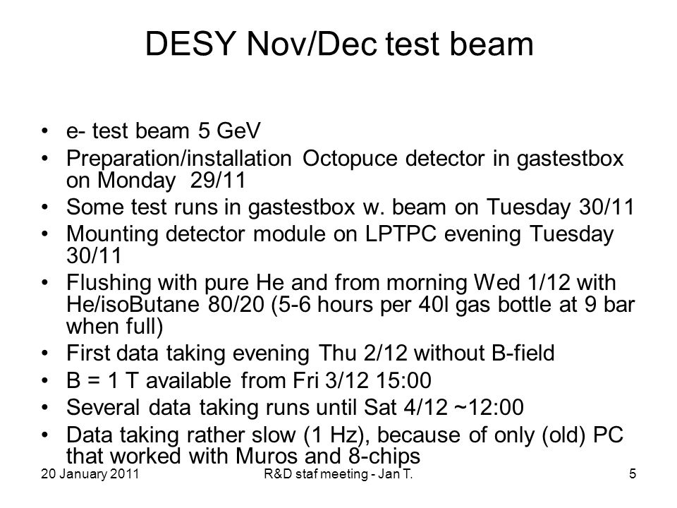 20 January 2011R&D staf meeting - Jan T.5 DESY Nov/Dec test beam e- test beam 5 GeV Preparation/installation Octopuce detector in gastestbox on Monday 29/11 Some test runs in gastestbox w.