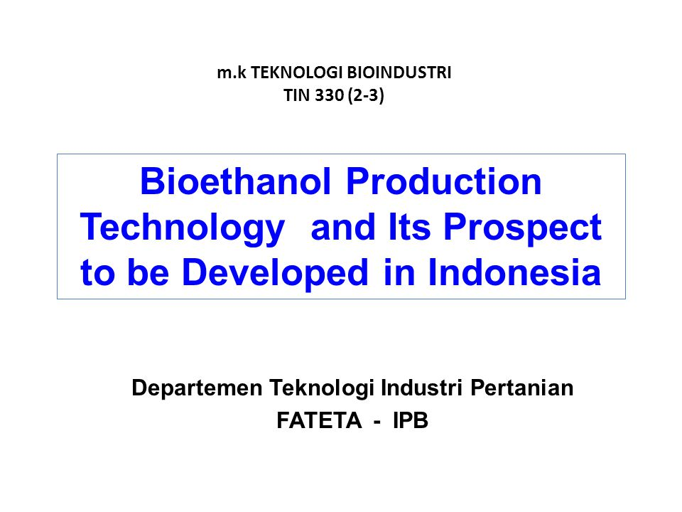 Departemen Teknologi Industri Pertanian FATETA - IPB m.k TEKNOLOGI BIOINDUSTRI TIN 330 (2-3) Bioethanol Production Technology and Its Prospect to be Developed in Indonesia