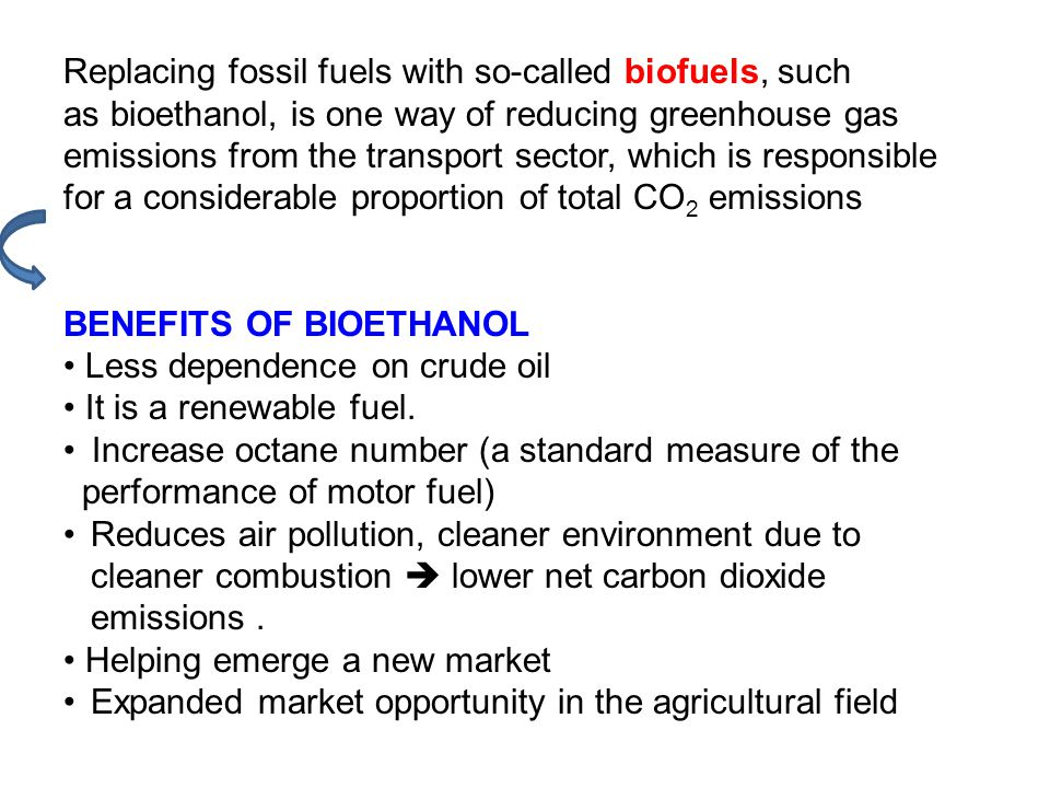 Replacing fossil fuels with so-called biofuels, such as bioethanol, is one way of reducing greenhouse gas emissions from the transport sector, which is responsible for a considerable proportion of total CO 2 emissions BENEFITS OF BIOETHANOL Less dependence on crude oil It is a renewable fuel.