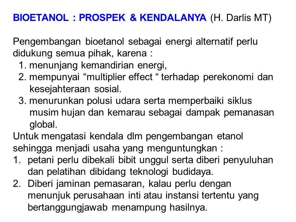 BIOETANOL : PROSPEK & KENDALANYA (H. Darlis MT) Pengembangan bioetanol sebagai energi alternatif perlu didukung semua pihak, karena : 1. menunjang kem