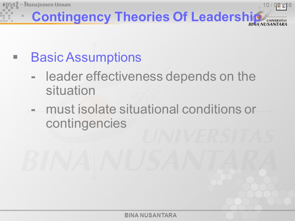 BINA NUSANTARA F0542 – Manajemen Umum 10 / 09 - 26 Contingency Theories Of Leadership  Basic Assumptions -leader effectiveness depends on the situation -must isolate situational conditions or contingencies
