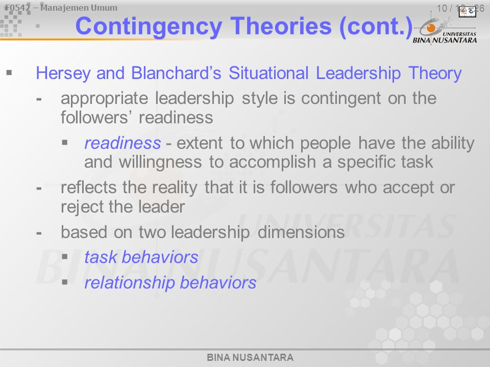 BINA NUSANTARA F0542 – Manajemen Umum 10 / 12 - 26 Contingency Theories (cont.)  Hersey and Blanchard's Situational Leadership Theory -appropriate leadership style is contingent on the followers' readiness  readiness - extent to which people have the ability and willingness to accomplish a specific task -reflects the reality that it is followers who accept or reject the leader -based on two leadership dimensions  task behaviors  relationship behaviors
