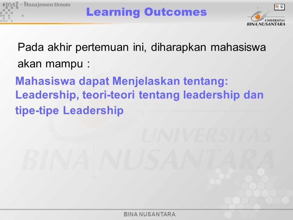 BINA NUSANTARA F0542 – Manajemen Umum Learning Outcomes Pada akhir pertemuan ini, diharapkan mahasiswa akan mampu : Mahasiswa dapat Menjelaskan tentang: Leadership, teori-teori tentang leadership dan tipe-tipe Leadership