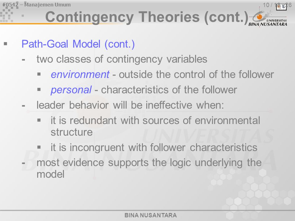BINA NUSANTARA F0542 – Manajemen Umum 10 / 18 - 26 Contingency Theories (cont.)  Path-Goal Model (cont.) -two classes of contingency variables  environment - outside the control of the follower  personal - characteristics of the follower -leader behavior will be ineffective when:  it is redundant with sources of environmental structure  it is incongruent with follower characteristics -most evidence supports the logic underlying the model