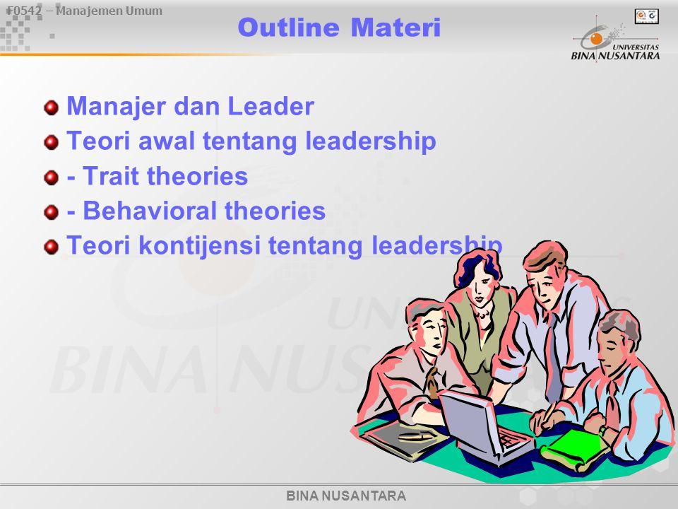 BINA NUSANTARA F0542 – Manajemen Umum Outline Materi Manajer dan Leader Teori awal tentang leadership - Trait theories - Behavioral theories Teori kontijensi tentang leadership