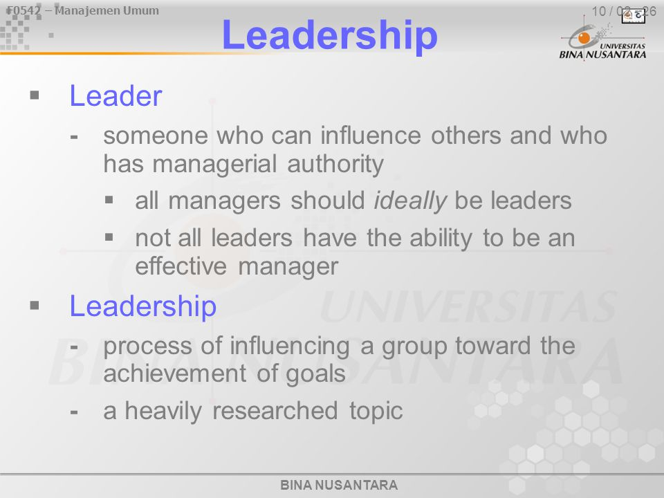 BINA NUSANTARA F0542 – Manajemen Umum 10 / 02 - 26 Leadership  Leader -someone who can influence others and who has managerial authority  all managers should ideally be leaders  not all leaders have the ability to be an effective manager  Leadership -process of influencing a group toward the achievement of goals -a heavily researched topic