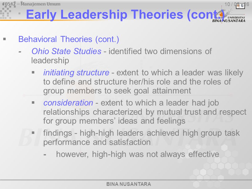 BINA NUSANTARA F0542 – Manajemen Umum 10 / 05 - 26 Early Leadership Theories (cont.)  Behavioral Theories (cont.) -Ohio State Studies - identified two dimensions of leadership  initiating structure - extent to which a leader was likely to define and structure her/his role and the roles of group members to seek goal attainment  consideration - extent to which a leader had job relationships characterized by mutual trust and respect for group members' ideas and feelings  findings - high-high leaders achieved high group task performance and satisfaction -however, high-high was not always effective