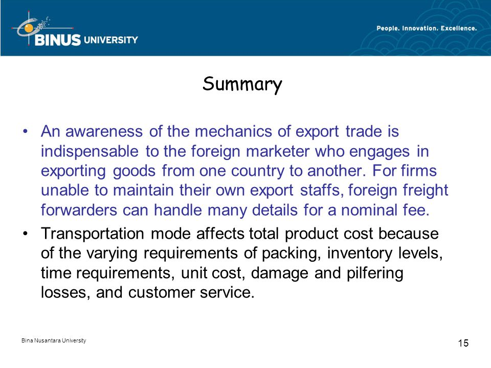 Bina Nusantara University 15 Summary An awareness of the mechanics of export trade is indispensable to the foreign marketer who engages in exporting goods from one country to another.