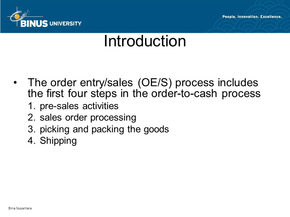 Bina Nusantara Introduction The order entry/sales (OE/S) process includes the first four steps in the order-to-cash process 1.pre-sales activities 2.sales order processing 3.picking and packing the goods 4.Shipping