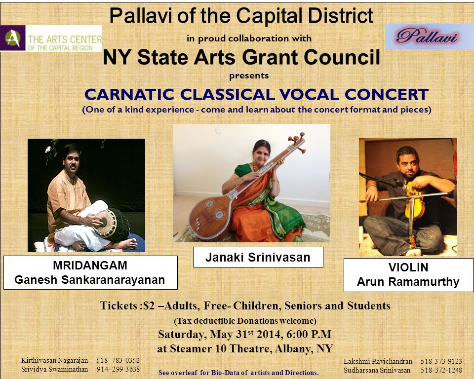 in proud collaboration with NY State Arts Grant Council presents CARNATIC CLASSICAL VOCAL CONCERT (One of a kind experience - come and learn about the concert format and pieces) Tickets :$2 –Adults, Free- Children, Seniors and Students (Tax deductible Donations welcome) Saturday, May 31 st 2014, 6:00 P.M at Steamer 10 Theatre, Albany, NY See overleaf for Bio-Data of artists and Directions.