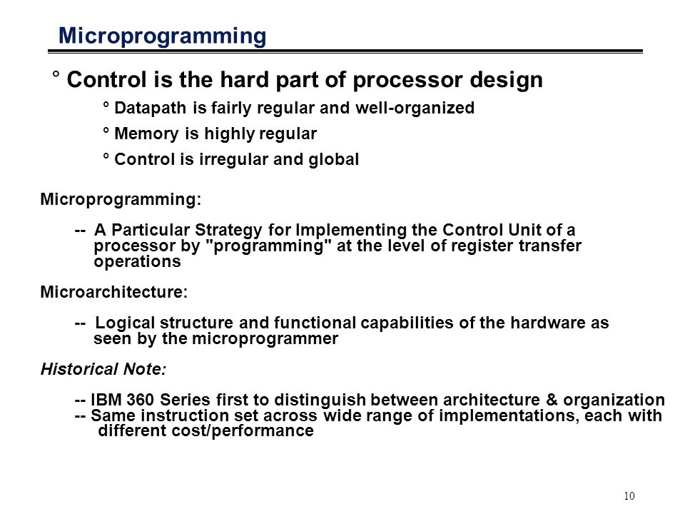 10 Microprogramming °Control is the hard part of processor design ° Datapath is fairly regular and well-organized ° Memory is highly regular ° Control is irregular and global Microprogramming: -- A Particular Strategy for Implementing the Control Unit of a processor by programming at the level of register transfer operations Microarchitecture: -- Logical structure and functional capabilities of the hardware as seen by the microprogrammer Historical Note: -- IBM 360 Series first to distinguish between architecture & organization -- Same instruction set across wide range of implementations, each with different cost/performance