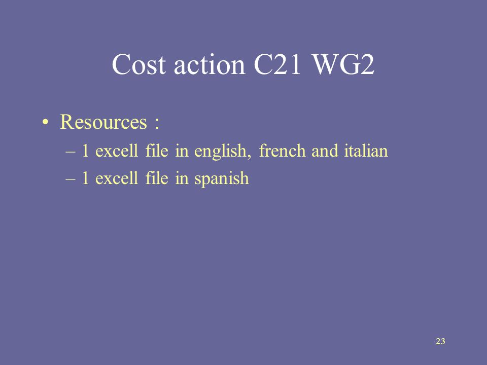 23 Cost action C21 WG2 Resources : –1 excell file in english, french and italian –1 excell file in spanish