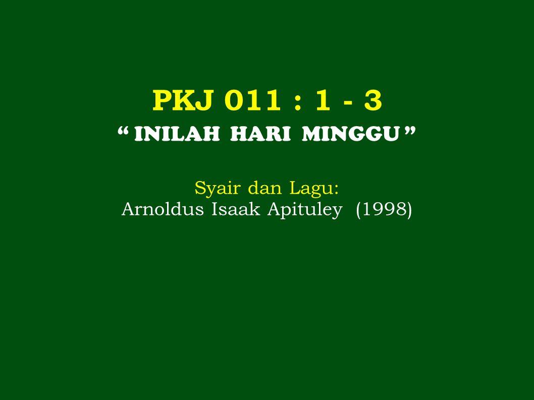 PKJ 011 : 1 - 3 INILAH HARI MINGGU Syair dan Lagu: Arnoldus Isaak Apituley (1998)