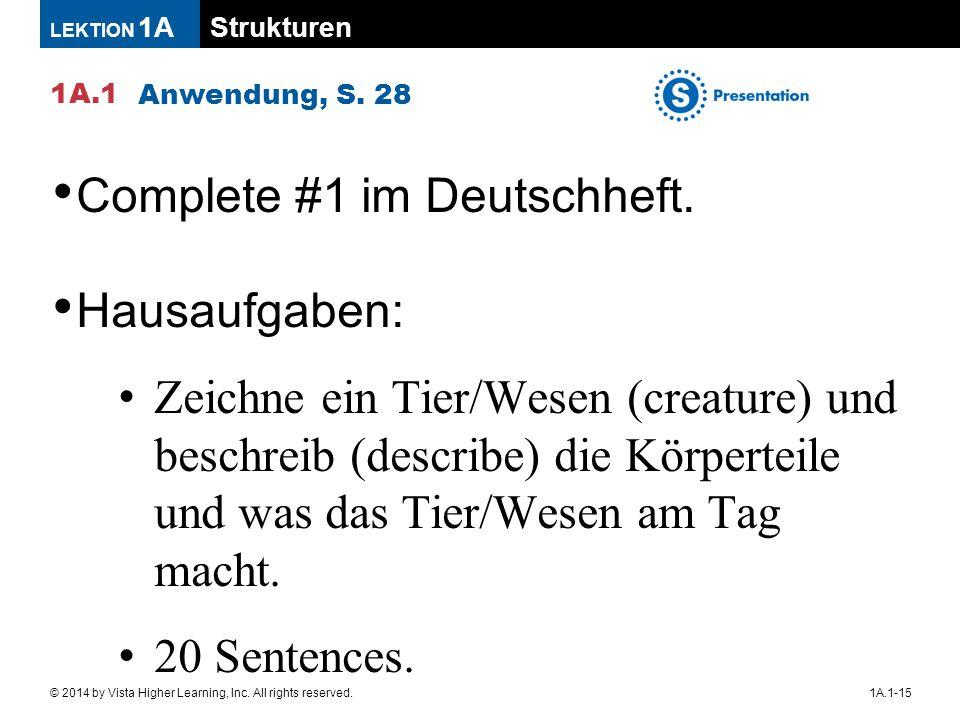 Strukturen 1A.1 LEKTION 1A 1A.1-15© 2014 by Vista Higher Learning, Inc. All rights reserved. Anwendung, S. 28 Complete #1 im Deutschheft. Hausaufgaben
