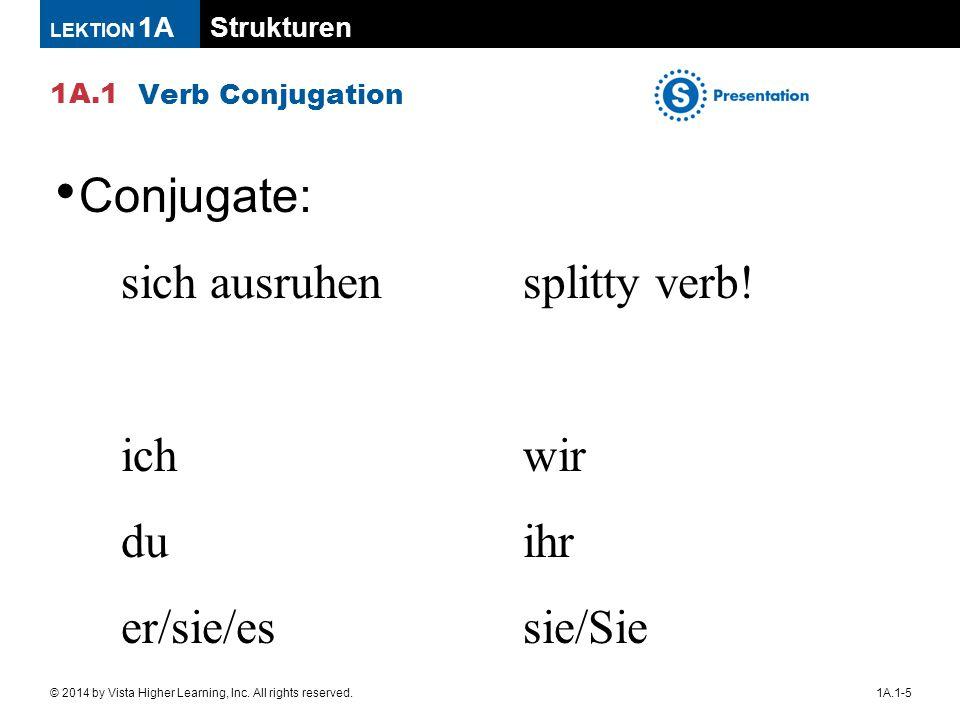 Strukturen 1A.1 LEKTION 1A 1A.1-5© 2014 by Vista Higher Learning, Inc. All rights reserved. Verb Conjugation Conjugate: sich ausruhensplitty verb! ich