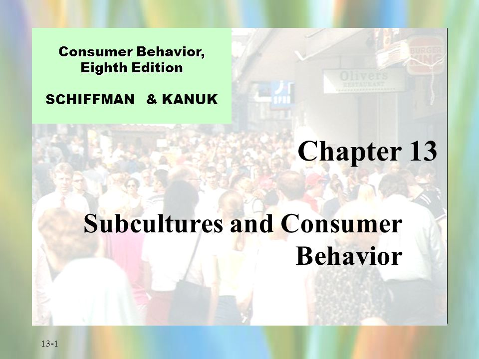 13-1 Chapter 13 Consumer Behavior, Eighth Edition Consumer Behavior, Eighth Edition SCHIFFMAN & KANUK Subcultures and Consumer Behavior
