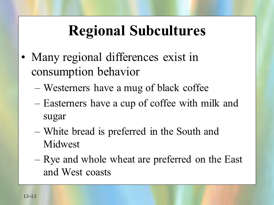 13-13 Regional Subcultures Many regional differences exist in consumption behavior –Westerners have a mug of black coffee –Easterners have a cup of co