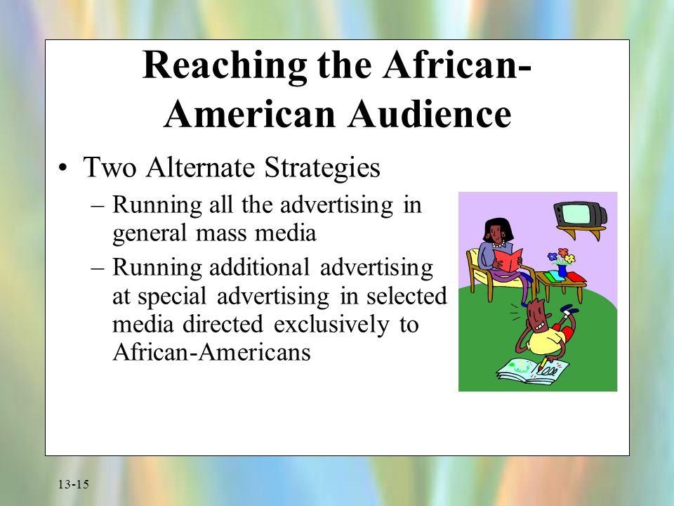 13-15 Reaching the African- American Audience Two Alternate Strategies –Running all the advertising in general mass media –Running additional advertis