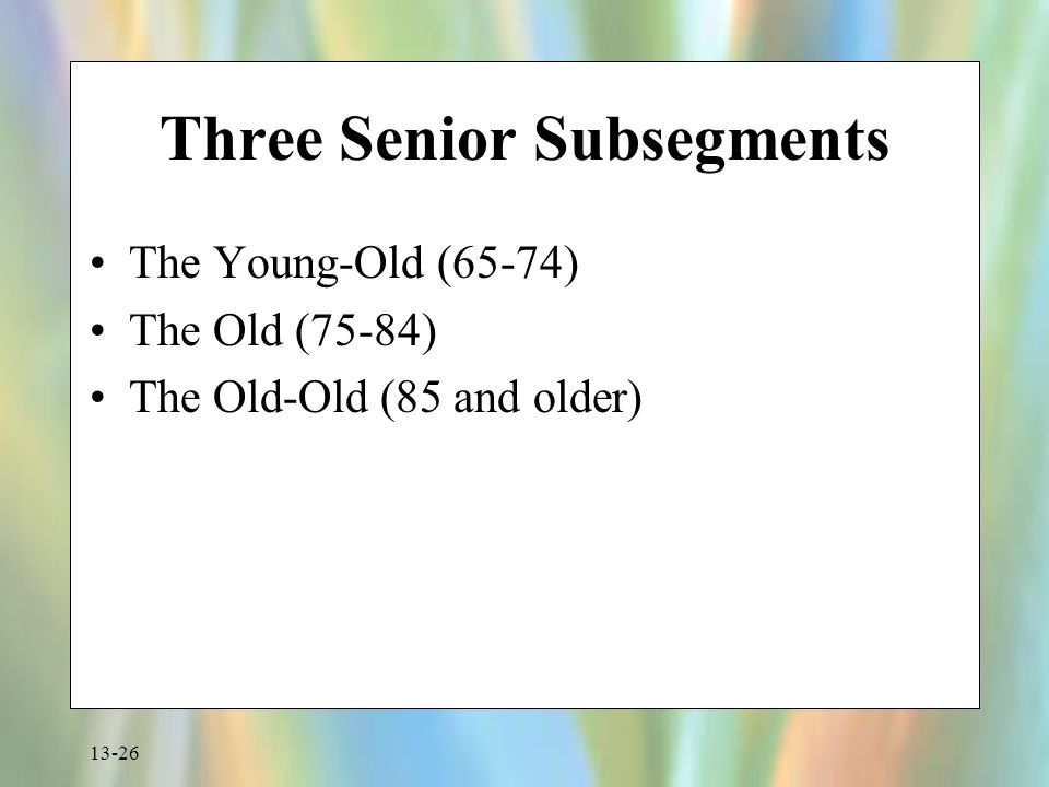 13-26 Three Senior Subsegments The Young-Old (65-74) The Old (75-84) The Old-Old (85 and older)